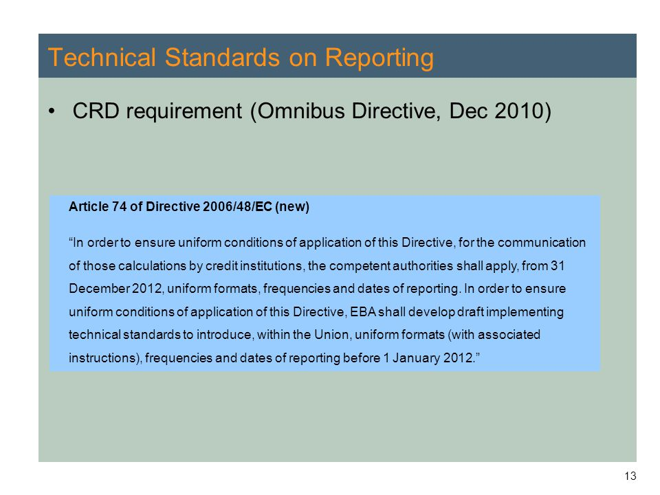 """13 Technical Standards on Reporting CRD requirement (Omnibus Directive, Dec 2010) Article 74 of Directive 2006/48/EC (new) """"In order to ensure uniform"""