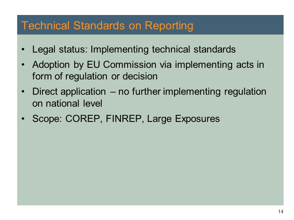 14 Technical Standards on Reporting Legal status: Implementing technical standards Adoption by EU Commission via implementing acts in form of regulation or decision Direct application – no further implementing regulation on national level Scope: COREP, FINREP, Large Exposures