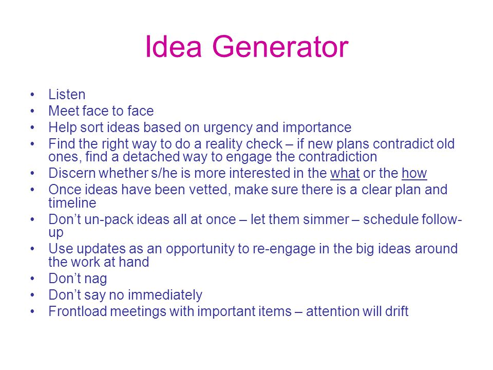 Idea Generator Listen Meet face to face Help sort ideas based on urgency and importance Find the right way to do a reality check – if new plans contra