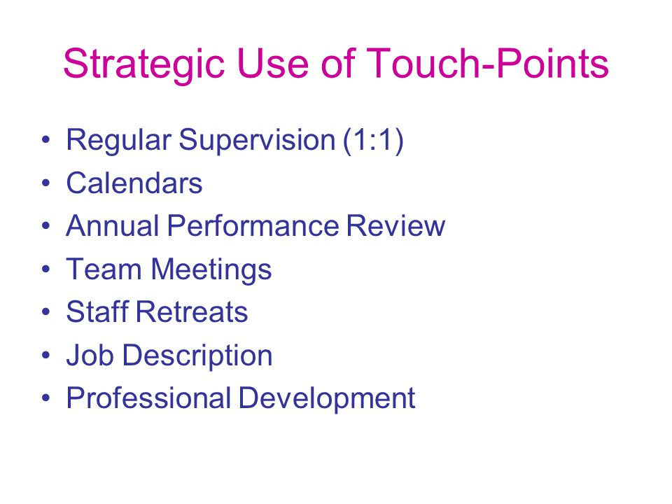Strategic Use of Touch-Points Regular Supervision (1:1) Calendars Annual Performance Review Team Meetings Staff Retreats Job Description Professional Development