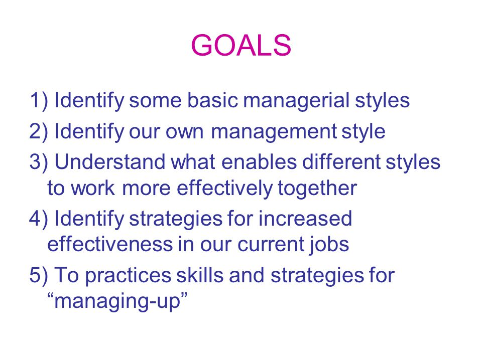 GOALS 1) Identify some basic managerial styles 2) Identify our own management style 3) Understand what enables different styles to work more effectively together 4) Identify strategies for increased effectiveness in our current jobs 5) To practices skills and strategies for managing-up
