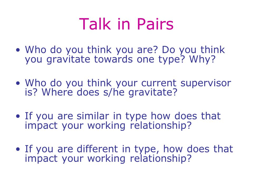 Talk in Pairs Who do you think you are.Do you think you gravitate towards one type.