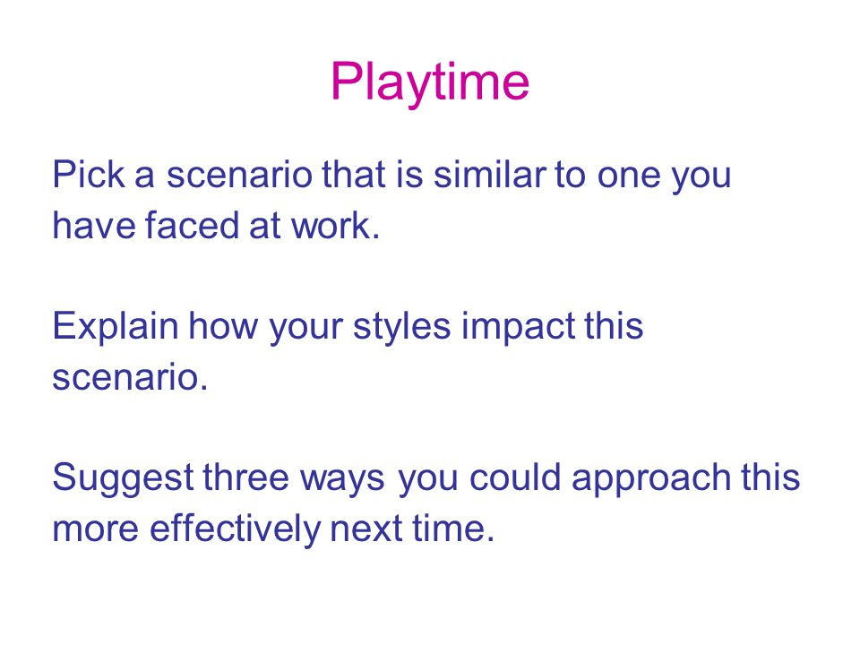 Playtime Pick a scenario that is similar to one you have faced at work. Explain how your styles impact this scenario. Suggest three ways you could app