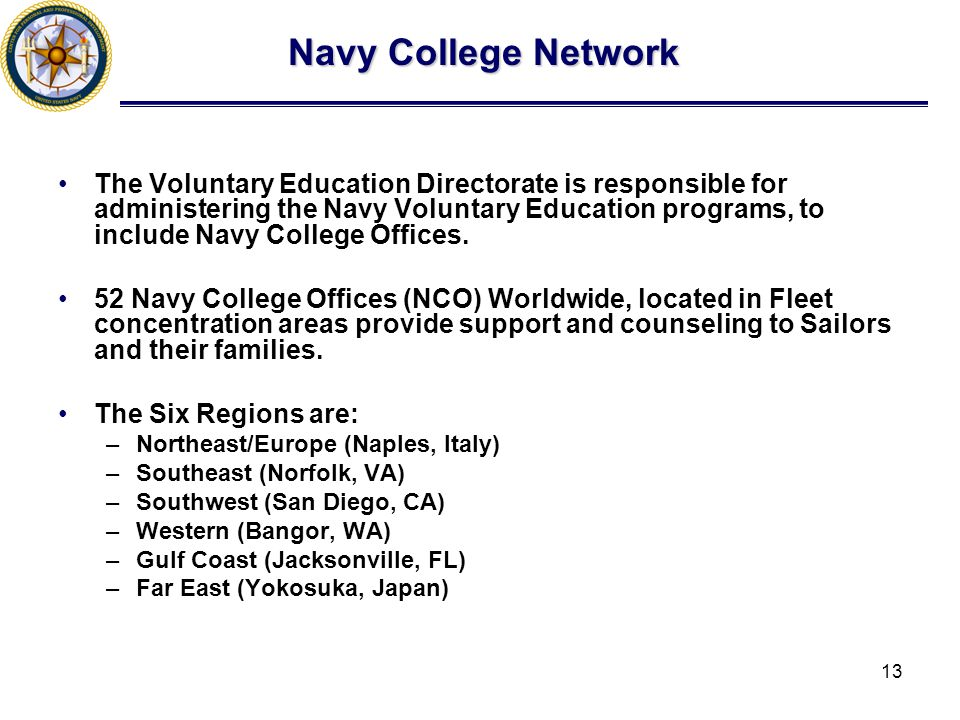 13 Navy College Network The Voluntary Education Directorate is responsible for administering the Navy Voluntary Education programs, to include Navy College Offices.