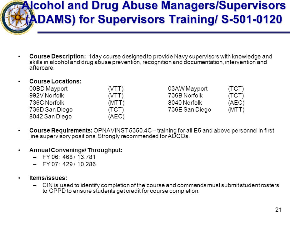 21 Alcohol and Drug Abuse Managers/Supervisors (ADAMS) for Supervisors Training/ S-501-0120 Course Description: 1day course designed to provide Navy supervisors with knowledge and skills in alcohol and drug abuse prevention, recognition and documentation, intervention and aftercare.