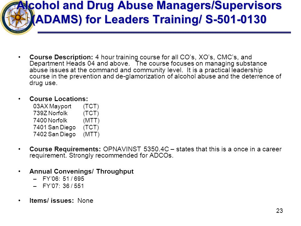 23 Alcohol and Drug Abuse Managers/Supervisors (ADAMS) for Leaders Training/ S-501-0130 Course Description: 4 hour training course for all CO's, XO's, CMC's, and Department Heads 04 and above.