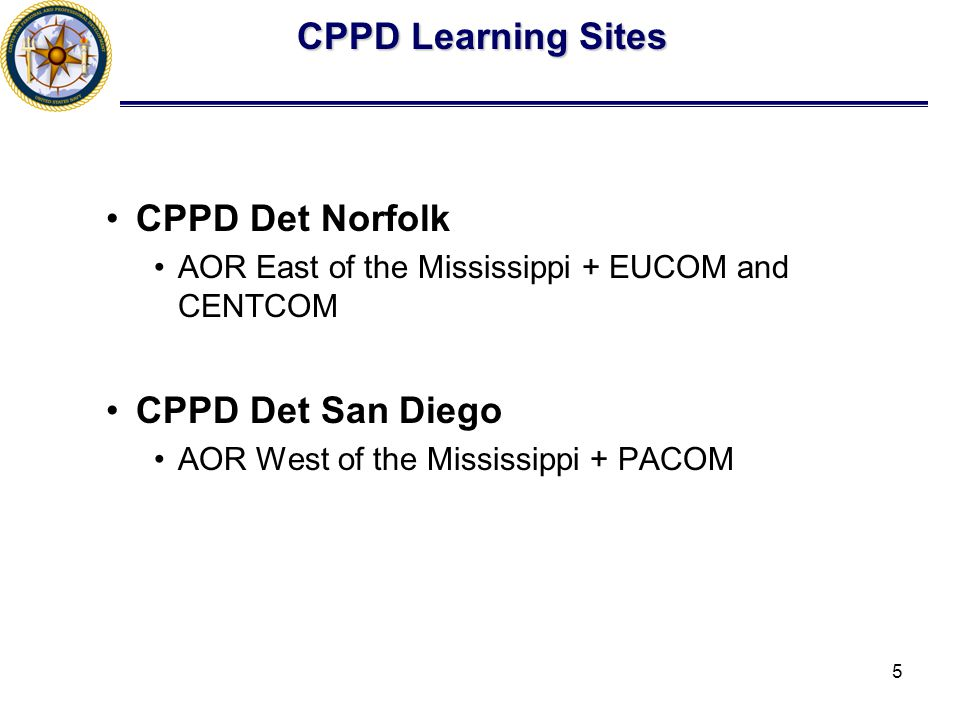 5 CPPD Det Norfolk AOR East of the Mississippi + EUCOM and CENTCOM CPPD Det San Diego AOR West of the Mississippi + PACOM CPPD Learning Sites