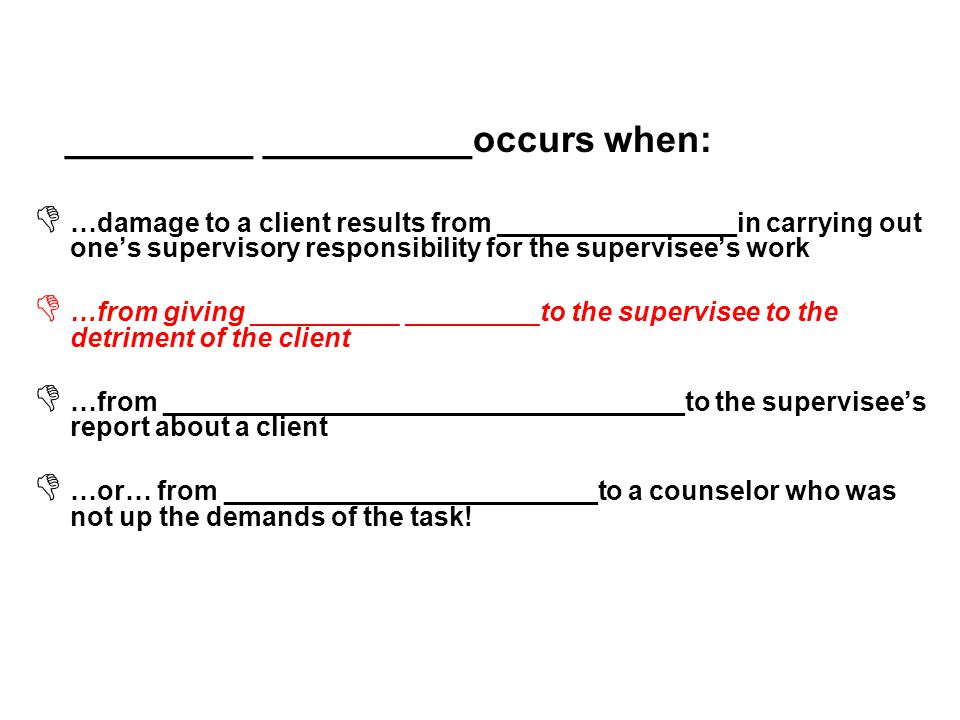 _________ __________occurs when:  …damage to a client results from ________________in carrying out one's supervisory responsibility for the supervisee's work  …from giving __________ _________to the supervisee to the detriment of the client  …from ___________________________________to the supervisee's report about a client  …or… from _________________________to a counselor who was not up the demands of the task!