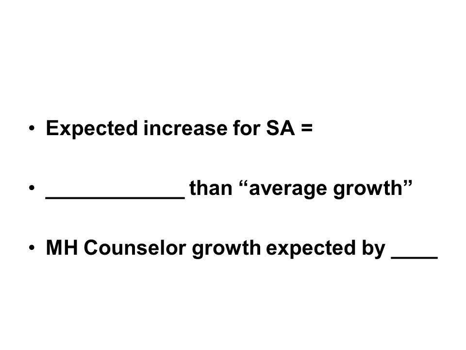 Expected increase for SA = ____________ than average growth MH Counselor growth expected by ____