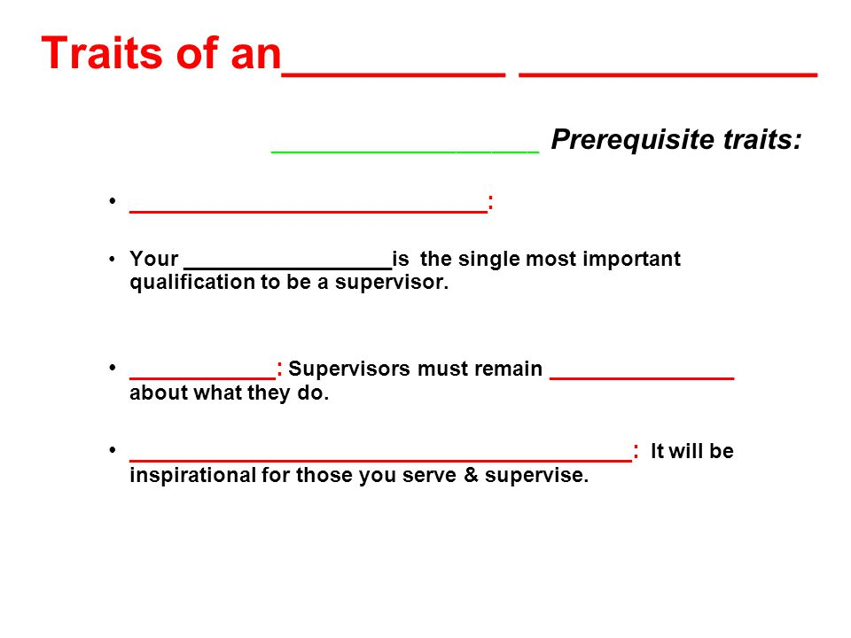 Traits of an_________ ____________ _______________________ _______________________ Prerequisite traits: ___________________________: Your __________________is the single most important qualification to be a supervisor.
