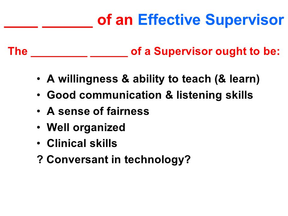 ____ ______ of an Effective Supervisor The _________ ______ of a Supervisor ought to be: A willingness & ability to teach (& learn) Good communication & listening skills A sense of fairness Well organized Clinical skills .