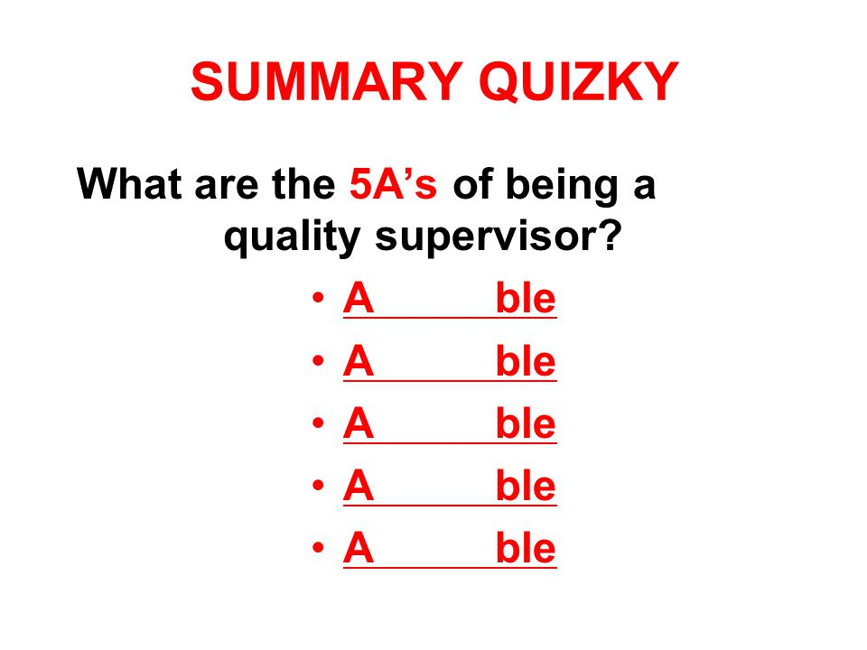 SUMMARY QUIZKY What are the 5A's of being a quality supervisor A ble