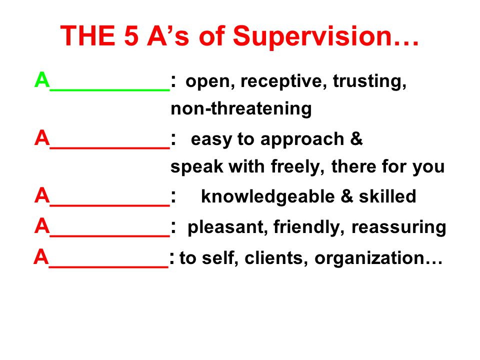 THE 5 A's of Supervision… A__________: open, receptive, trusting, non-threatening A__________: easy to approach & speak with freely, there for you A__________: knowledgeable & skilled A__________: pleasant, friendly, reassuring A__________: to self, clients, organization…