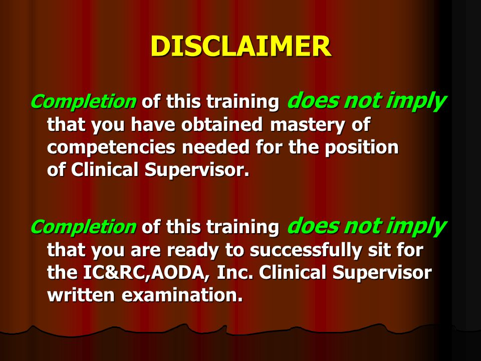DISCLAIMER Completion of this training does not imply that you have obtained mastery of competencies needed for the position of Clinical Supervisor.