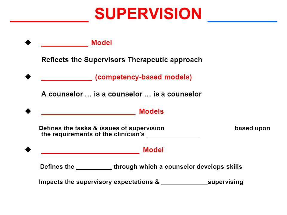 _________ SUPERVISION ________  ____________ Model Reflects the Supervisors Therapeutic approach  _____________ (competency-based models) A counselor … is a counselor … is a counselor  ________________________ Models Defines the tasks & issues of supervision based upon the requirements of the clinician s _______________  _________________________ Model Defines the __________ through which a counselor develops skills Impacts the supervisory expectations & _____________supervising