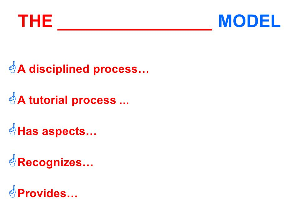 THE ________________ MODEL  A disciplined process…  A tutorial process …  Has aspects…  Recognizes…  Provides…