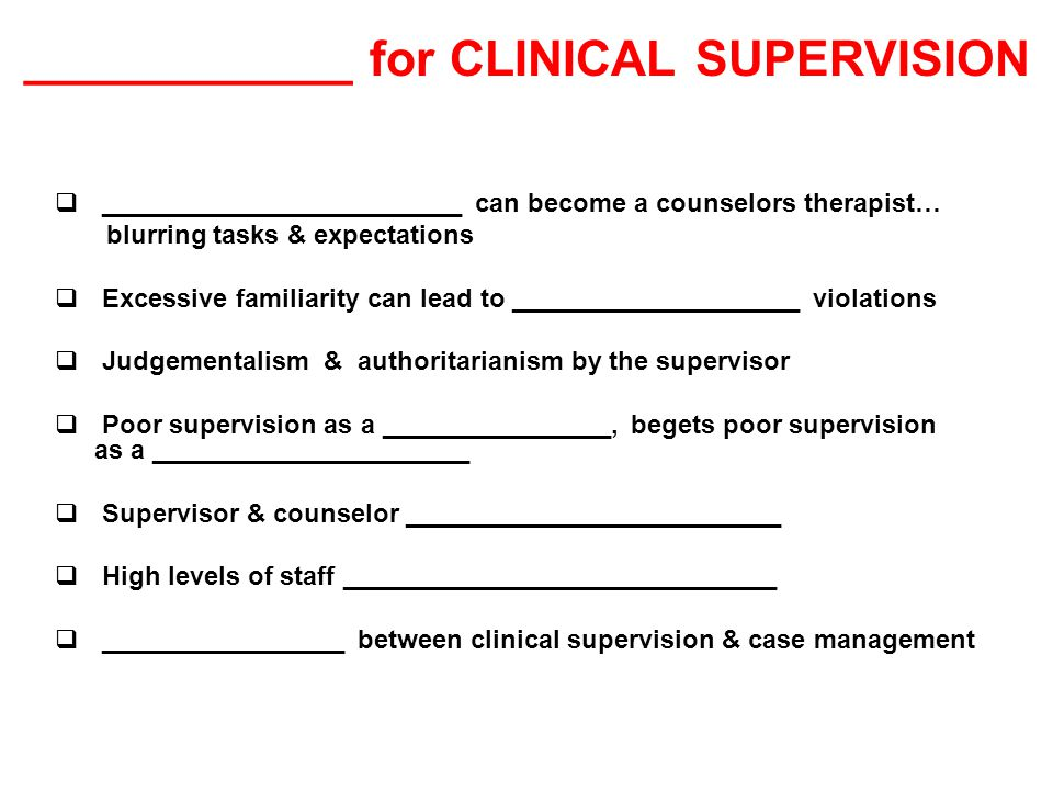 ____________ for CLINICAL SUPERVISION  _________________________ can become a counselors therapist… blurring tasks & expectations  Excessive familiarity can lead to ____________________ violations  Judgementalism & authoritarianism by the supervisor  Poor supervision as a ________________, begets poor supervision as a ______________________  Supervisor & counselor __________________________  High levels of staff ______________________________  _________________ between clinical supervision & case management