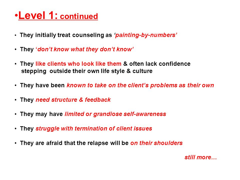 Level 1: continued They initially treat counseling as 'painting-by-numbers' They 'don't know what they don't know' They like clients who look like them & often lack confidence stepping outside their own life style & culture They have been known to take on the client's problems as their own They need structure & feedback They may have limited or grandiose self-awareness They struggle with termination of client issues They are afraid that the relapse will be on their shoulders still more…