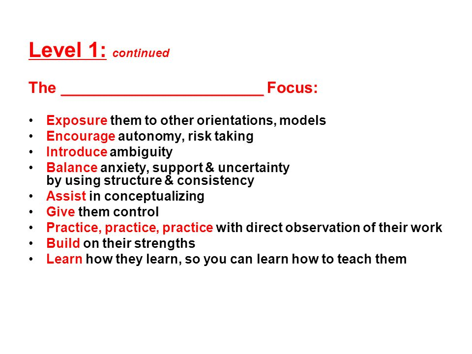 Level 1: continued _______________________ The _______________________ Focus: Exposure them to other orientations, models Encourage autonomy, risk taking Introduce ambiguity Balance anxiety, support & uncertainty by using structure & consistency Assist in conceptualizing Give them control Practice, practice, practice with direct observation of their work Build on their strengths Learn how they learn, so you can learn how to teach them