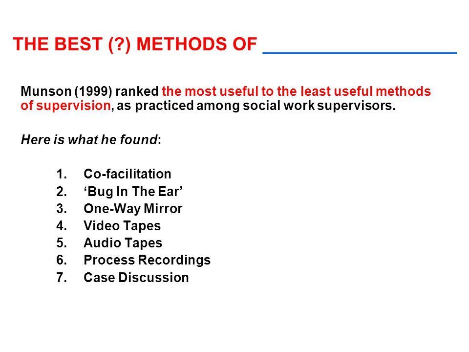 THE BEST (?) METHODS OF ___________________ Munson (1999) ranked the most useful to the least useful methods of supervision, as practiced among social work supervisors.