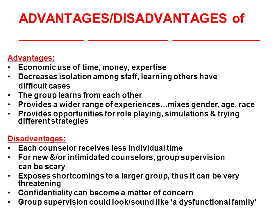 ADVANTAGES/DISADVANTAGES of _________ ___________ ____________ Advantages: Economic use of time, money, expertise Decreases isolation among staff, learning others have difficult cases The group learns from each other Provides a wider range of experiences…mixes gender, age, race Provides opportunities for role playing, simulations & trying different strategies Disadvantages: Each counselor receives less individual time For new &/or intimidated counselors, group supervision can be scary Exposes shortcomings to a larger group, thus it can be very threatening Confidentiality can become a matter of concern Group supervision could look/sound like 'a dysfunctional family'