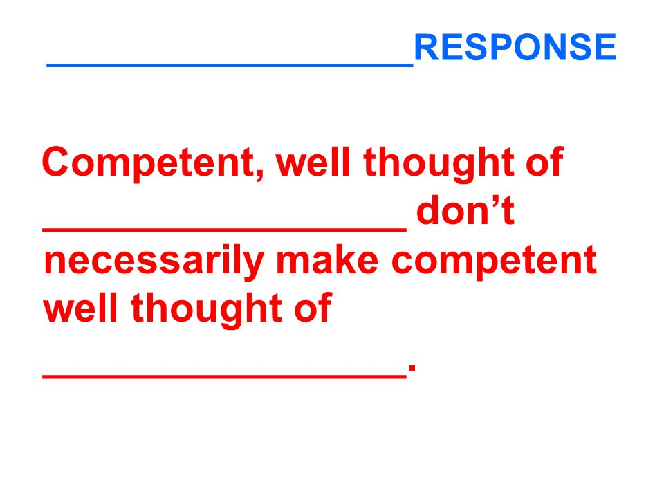 __________________RESPONSE Competent, well thought of ________________ don't necessarily make competent well thought of ________________.