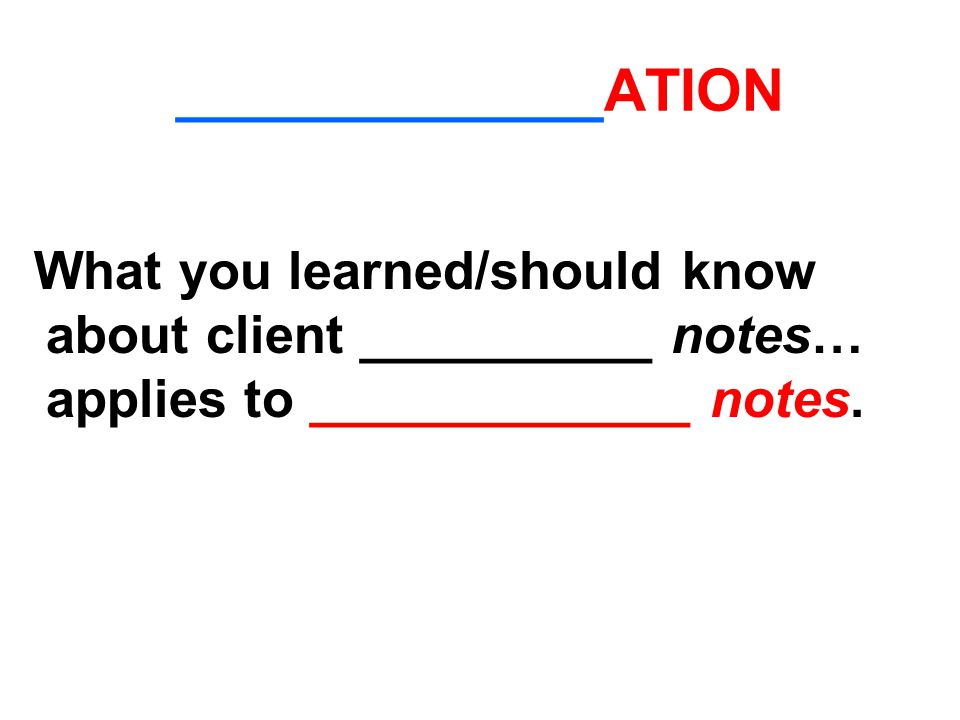 _____________ATION What you learned/should know about client __________ notes… applies to _____________ notes.