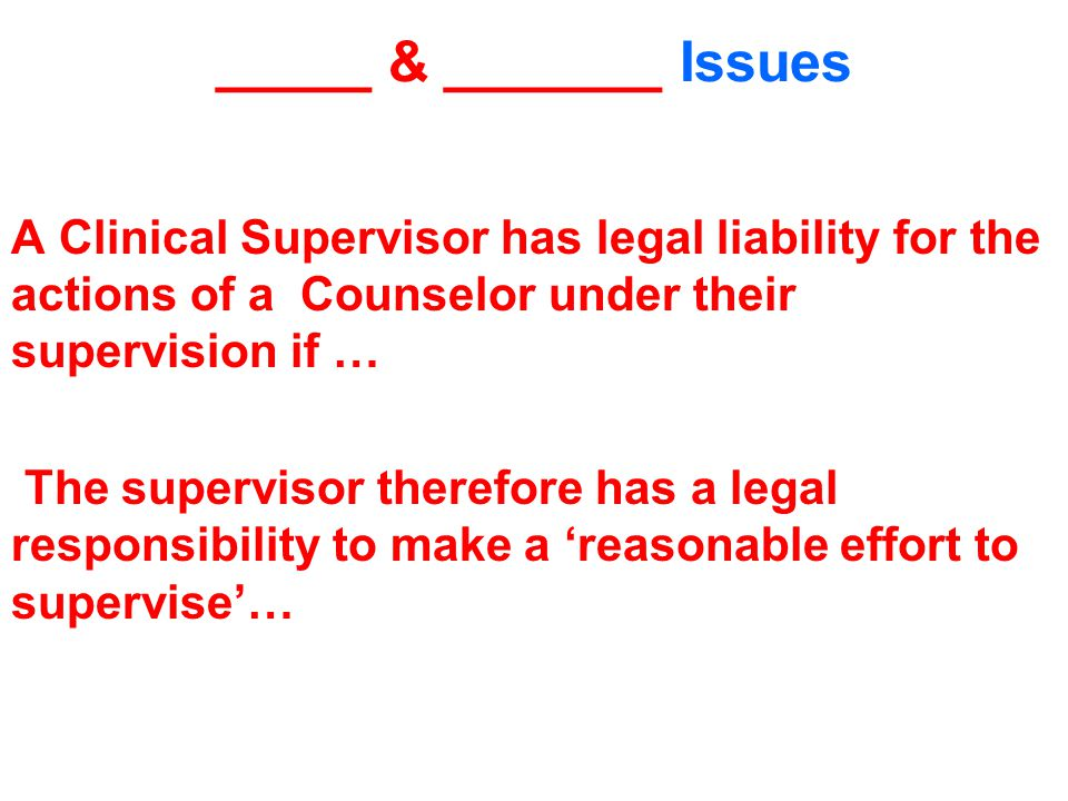 _____ & _______ Issues A Clinical Supervisor has legal liability for the actions of a Counselor under their supervision if … The supervisor therefore has a legal responsibility to make a 'reasonable effort to supervise'…