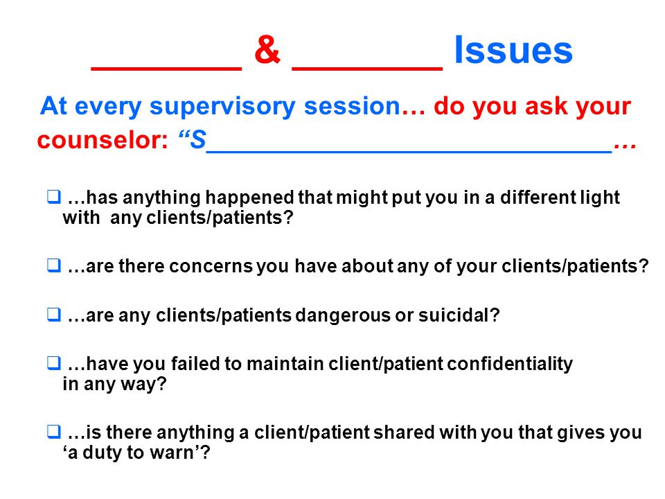 _______ & _______ Issues At every supervisory session… do you ask your counselor: S____________________________…  …has anything happened that might put you in a different light with any clients/patients.