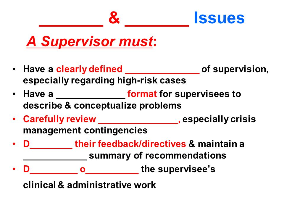 _______ & _______ Issues A Supervisor must: Have a clearly defined ______________ of supervision, especially regarding high-risk cases Have a _____________ format for supervisees to describe & conceptualize problems Carefully review _______________, especially crisis management contingencies D________ their feedback/directives & maintain a ____________ summary of recommendations D_________ o__________ the supervisee's clinical & administrative work