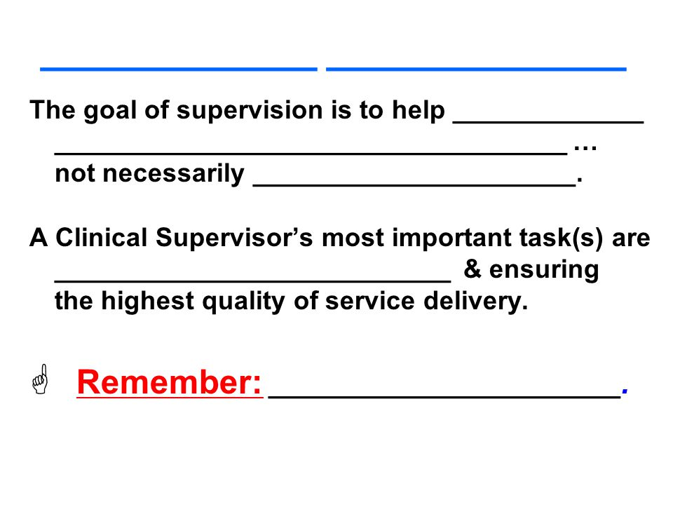____________ _____________ The goal of supervision is to help _____________ ___________________________________ … not necessarily ______________________.