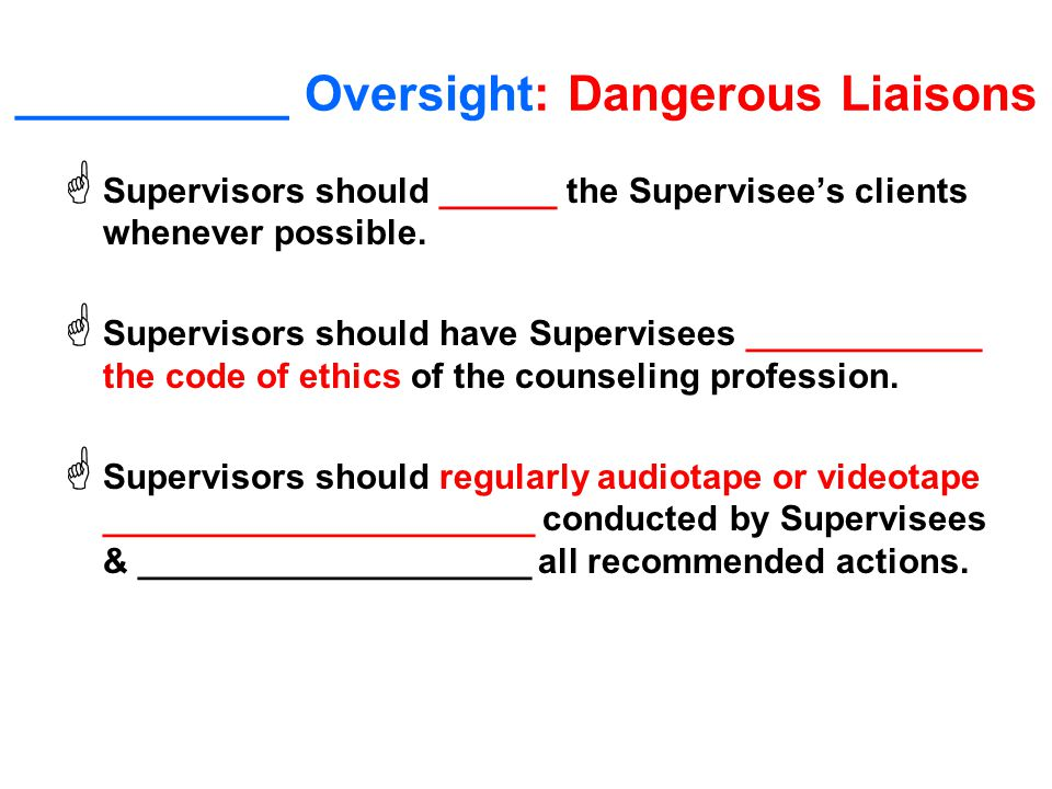 __________ Oversight: Dangerous Liaisons  Supervisors should ______ the Supervisee's clients whenever possible.