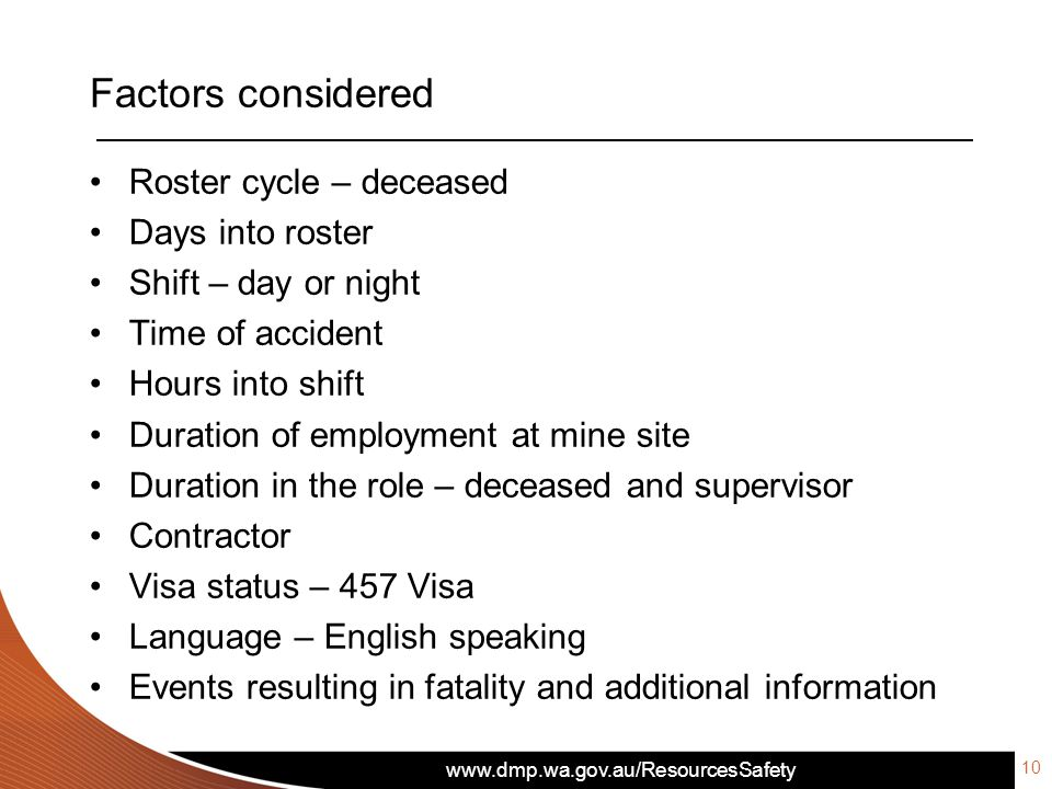 www.dmp.wa.gov.au/ResourcesSafety Factors considered 10 Roster cycle – deceased Days into roster Shift – day or night Time of accident Hours into shif