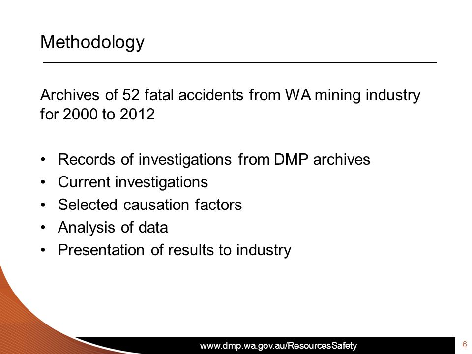 www.dmp.wa.gov.au/ResourcesSafety Methodology 6 Archives of 52 fatal accidents from WA mining industry for 2000 to 2012 Records of investigations from DMP archives Current investigations Selected causation factors Analysis of data Presentation of results to industry
