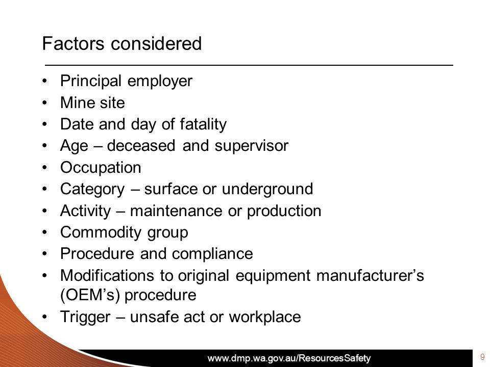 www.dmp.wa.gov.au/ResourcesSafety Factors considered 10 Roster cycle – deceased Days into roster Shift – day or night Time of accident Hours into shift Duration of employment at mine site Duration in the role – deceased and supervisor Contractor Visa status – 457 Visa Language – English speaking Events resulting in fatality and additional information