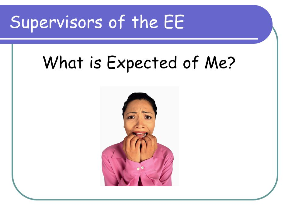 Supervisors of the EE What is Expected of Me?