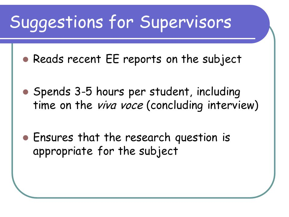 Suggestions for Supervisors Reads recent EE reports on the subject Spends 3-5 hours per student, including time on the viva voce (concluding interview