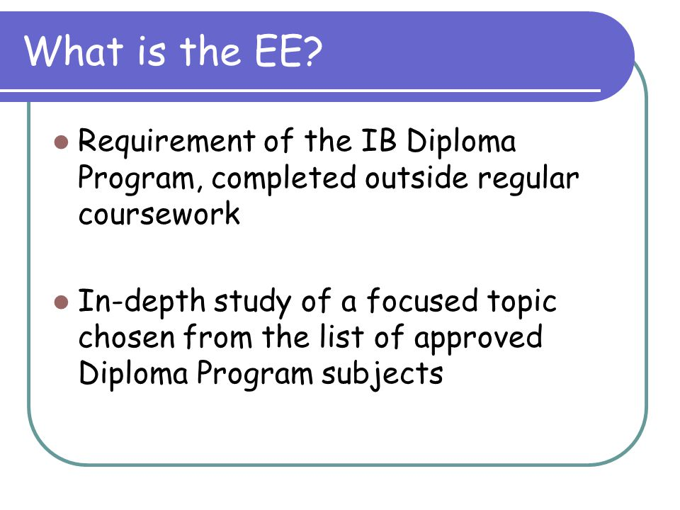 What is the EE? Requirement of the IB Diploma Program, completed outside regular coursework In-depth study of a focused topic chosen from the list of