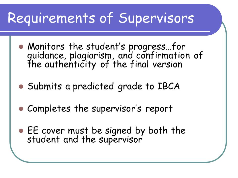 Requirements of Supervisors Monitors the student's progress…for guidance, plagiarism, and confirmation of the authenticity of the final version Submit