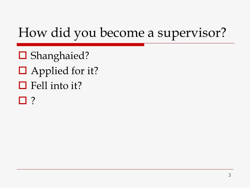 3 How did you become a supervisor?  Shanghaied?  Applied for it?  Fell into it?  ?