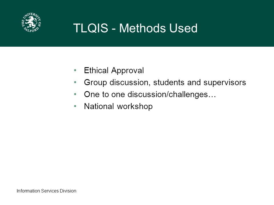 Information Services Division TLQIS - Methods Used Ethical Approval Group discussion, students and supervisors One to one discussion/challenges… National workshop