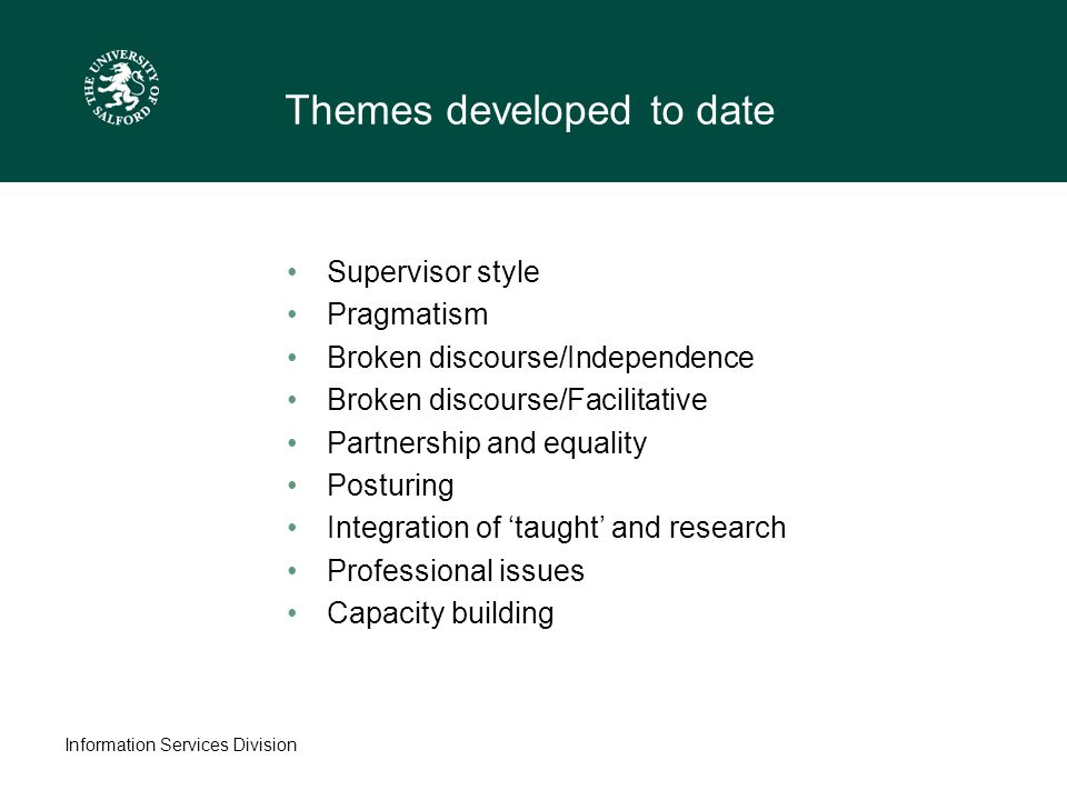 Information Services Division Themes developed to date Supervisor style Pragmatism Broken discourse/Independence Broken discourse/Facilitative Partnership and equality Posturing Integration of 'taught' and research Professional issues Capacity building