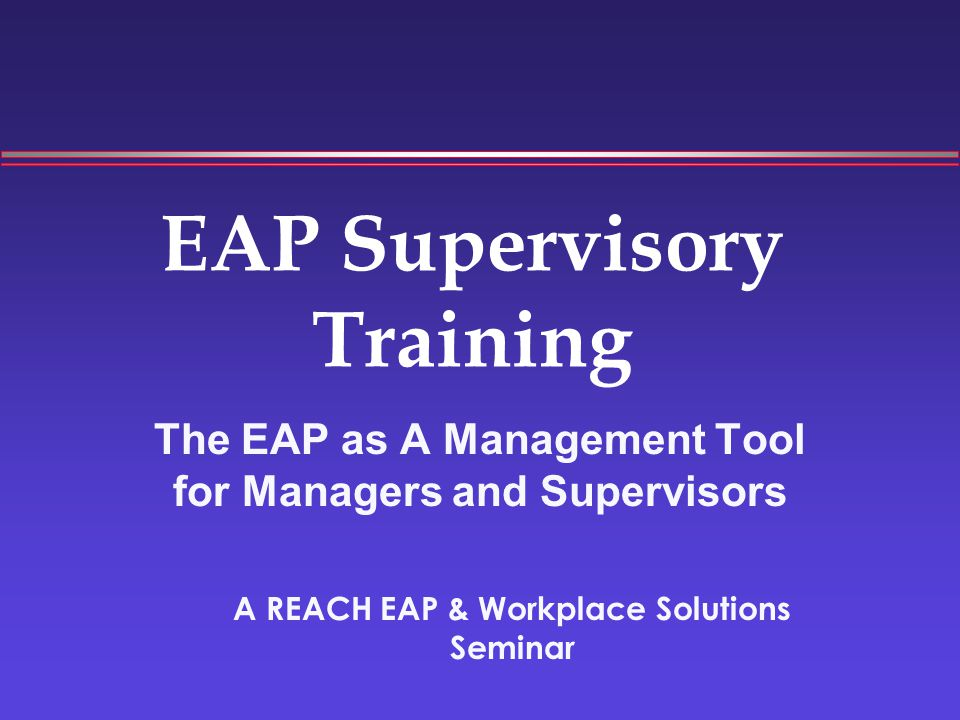 EAP Supervisory Training The EAP as A Management Tool for Managers and Supervisors A REACH EAP & Workplace Solutions Seminar