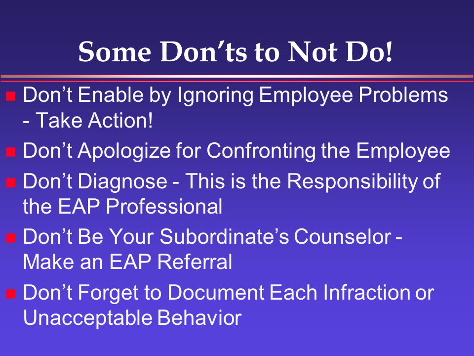 What to Look For Changes in the Normal Pattern of Behavior Decline in Performance of Duties Negative Interactions with You and Other Employees Feedback/Complaints from Other Employees Attendance - Troubled Employees are Sick, Late and Absent 3 Times More Often Than Others!