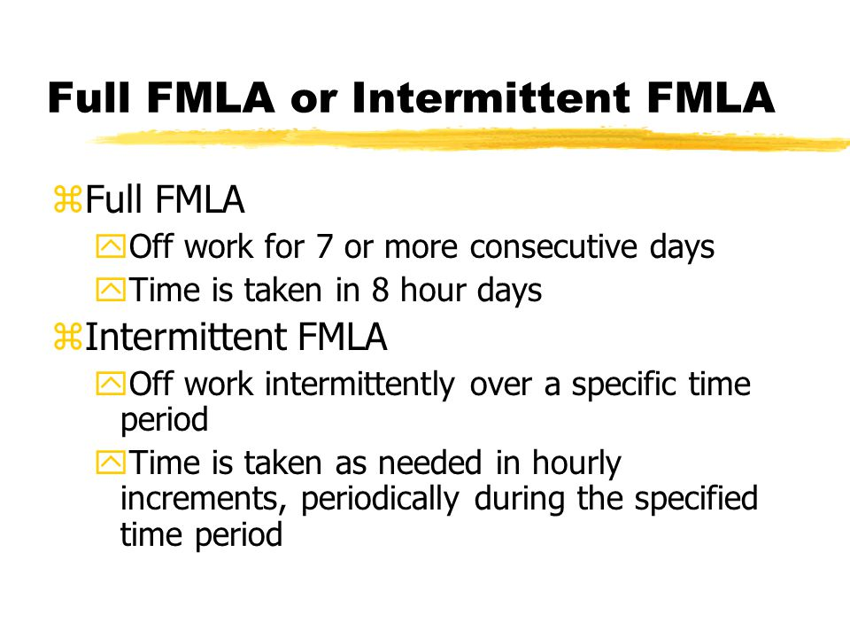 Full FMLA or Intermittent FMLA zFull FMLA yOff work for 7 or more consecutive days yTime is taken in 8 hour days zIntermittent FMLA yOff work intermittently over a specific time period yTime is taken as needed in hourly increments, periodically during the specified time period