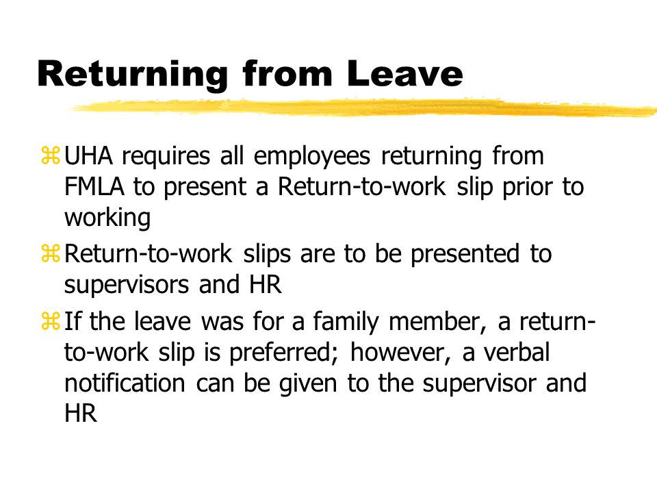 Returning from Leave zUHA requires all employees returning from FMLA to present a Return-to-work slip prior to working zReturn-to-work slips are to be presented to supervisors and HR zIf the leave was for a family member, a return- to-work slip is preferred; however, a verbal notification can be given to the supervisor and HR
