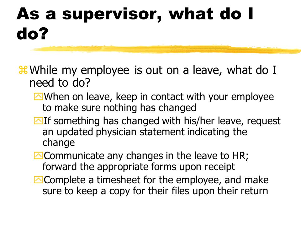 As a supervisor, what do I do. zWhile my employee is out on a leave, what do I need to do.