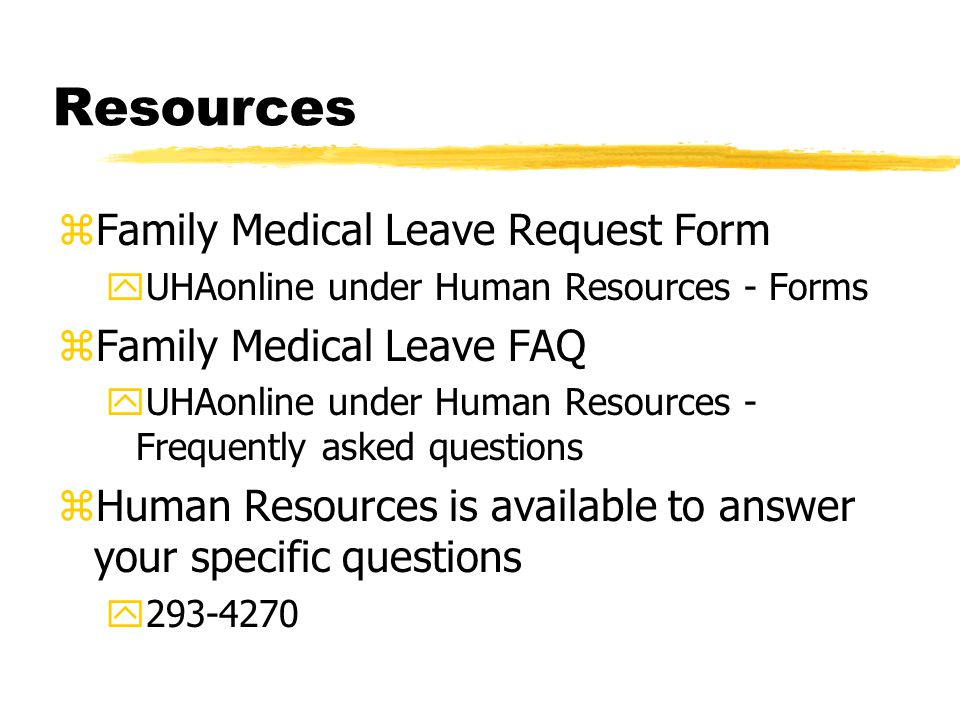 Resources zFamily Medical Leave Request Form yUHAonline under Human Resources - Forms zFamily Medical Leave FAQ yUHAonline under Human Resources - Frequently asked questions zHuman Resources is available to answer your specific questions y293-4270