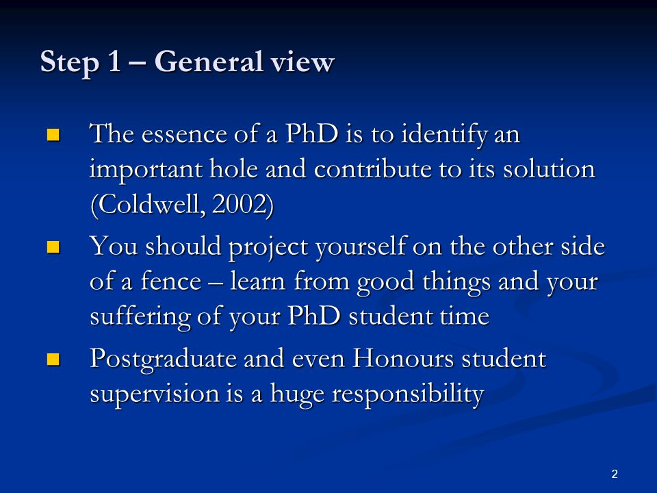 2 Step 1 – General view The essence of a PhD is to identify an important hole and contribute to its solution (Coldwell, 2002) The essence of a PhD is to identify an important hole and contribute to its solution (Coldwell, 2002) You should project yourself on the other side of a fence – learn from good things and your suffering of your PhD student time You should project yourself on the other side of a fence – learn from good things and your suffering of your PhD student time Postgraduate and even Honours student supervision is a huge responsibility Postgraduate and even Honours student supervision is a huge responsibility