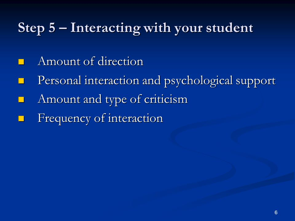 6 Step 5 – Interacting with your student Amount of direction Amount of direction Personal interaction and psychological support Personal interaction and psychological support Amount and type of criticism Amount and type of criticism Frequency of interaction Frequency of interaction